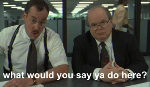 Office Space - What would you say ya do here?